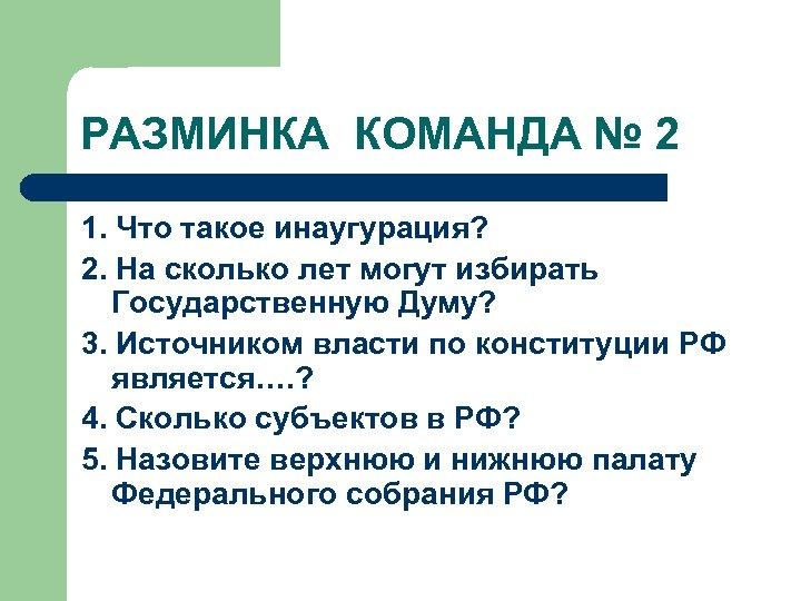 РАЗМИНКА КОМАНДА № 2 1. Что такое инаугурация? 2. На сколько лет могут избирать
