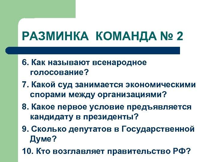 РАЗМИНКА КОМАНДА № 2 6. Как называют всенародное голосование? 7. Какой суд занимается экономическими