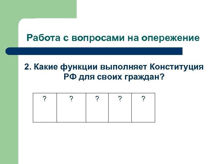 Работа с вопросами на опережение 2. Какие функции выполняет Конституция РФ для своих граждан?