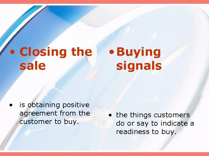 • Closing the sale • is obtaining positive agreement from the customer to