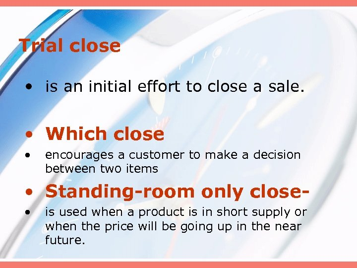 Trial close • is an initial effort to close a sale. • Which close
