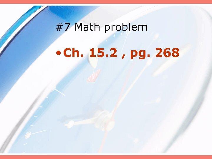 #7 Math problem • Ch. 15. 2 , pg. 268