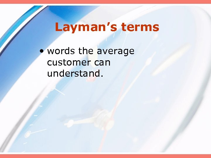 Layman's terms • words the average customer can understand.