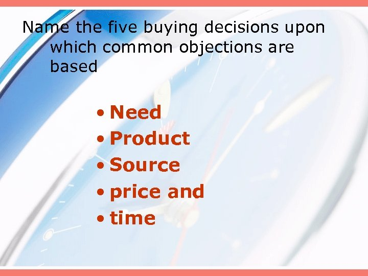 Name the five buying decisions upon which common objections are based • Need •