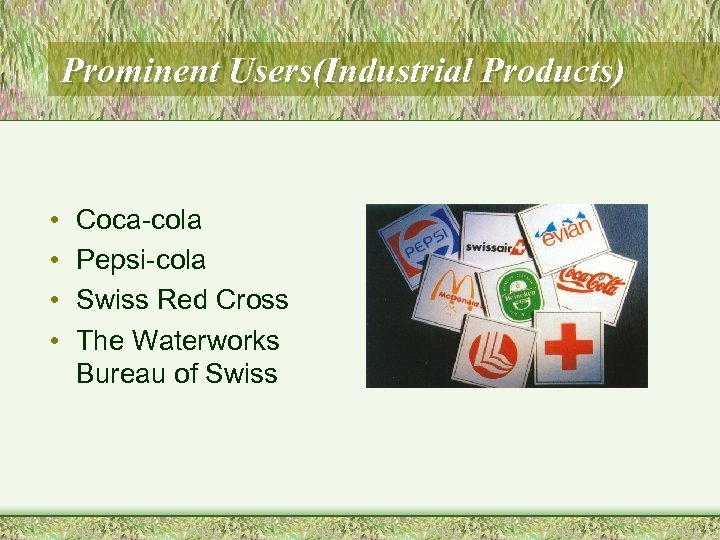 Prominent Users(Industrial Products) • • Coca-cola Pepsi-cola Swiss Red Cross The Waterworks Bureau of
