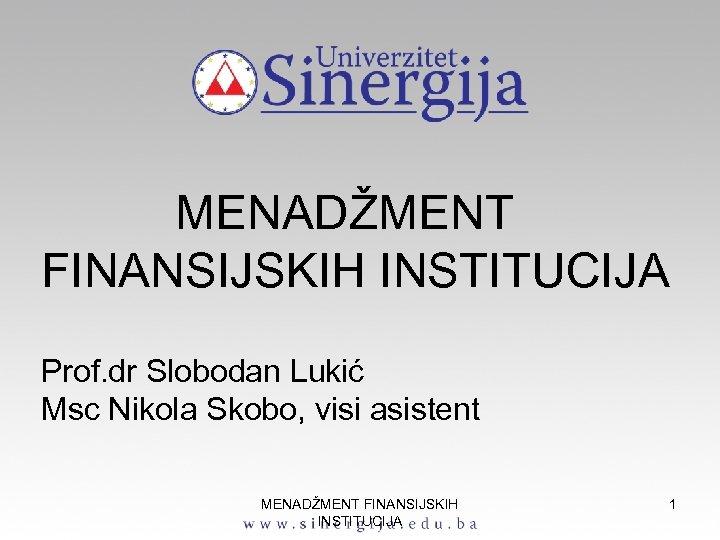 МЕNADŽMENT FINANSIJSKIH INSTITUCIJA Prof. dr Slobodan Lukić Msc Nikola Skobo, visi asistent MENADŽMENT FINANSIJSKIH