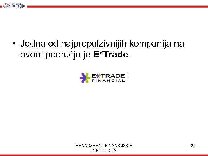 • Jedna od najpropulzivnijih kompanija na ovom području je E*Trade. MENADŽMENT FINANSIJSKIH INSTITUCIJA