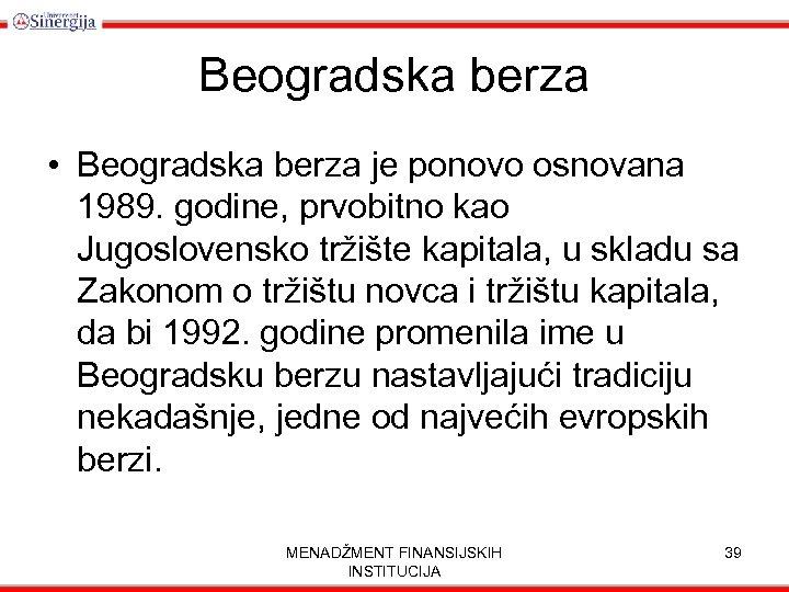 Beogradska berza • Beogradska berza je ponovo osnovana 1989. godine, prvobitno kao Jugoslovensko tržište