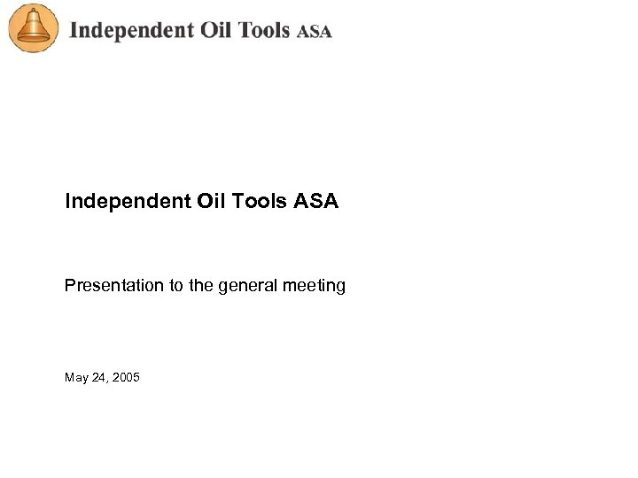 Independent Oil Tools ASA Presentation to the general meeting May 24, 2005