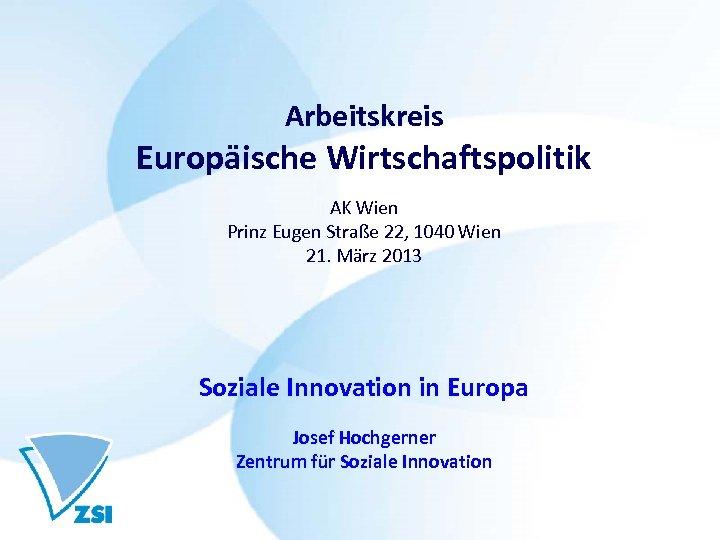 Arbeitskreis Europäische Wirtschaftspolitik AK Wien Prinz Eugen Straße 22, 1040 Wien 21. März 2013