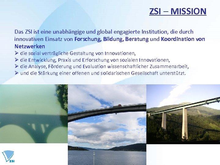 ZSI – MISSION Das ZSI ist eine unabhängige und global engagierte Institution, die durch