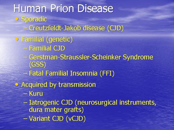 Human Prion Disease • Sporadic – Creutzfeldt-Jakob disease (CJD) • Familial (genetic) – Familial