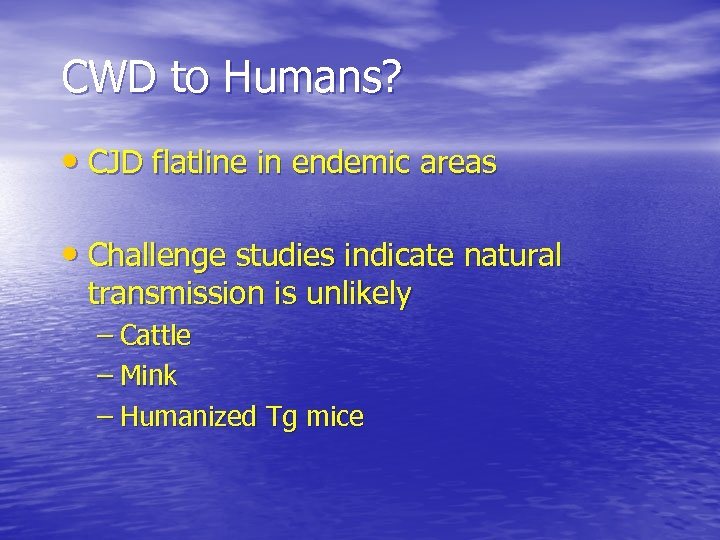 CWD to Humans? • CJD flatline in endemic areas • Challenge studies indicate natural