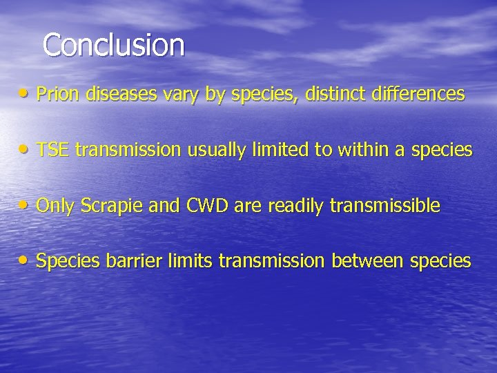 Conclusion • Prion diseases vary by species, distinct differences • TSE transmission usually limited