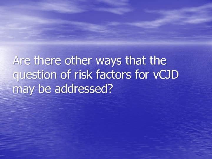 Are there other ways that the question of risk factors for v. CJD may