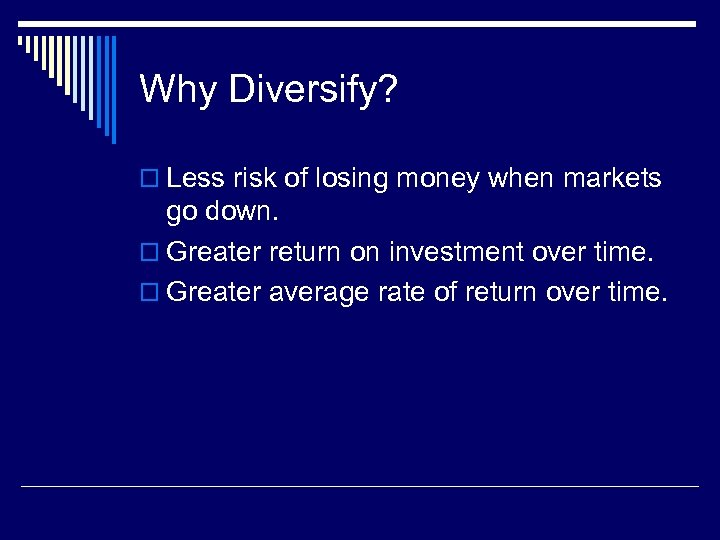 Why Diversify? o Less risk of losing money when markets go down. o Greater