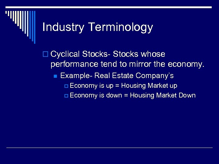Industry Terminology o Cyclical Stocks- Stocks whose performance tend to mirror the economy. n