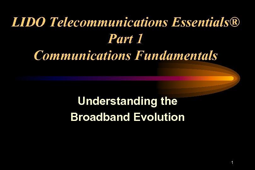 LIDO Telecommunications Essentials® Part 1 Communications Fundamentals Understanding the Broadband Evolution 1