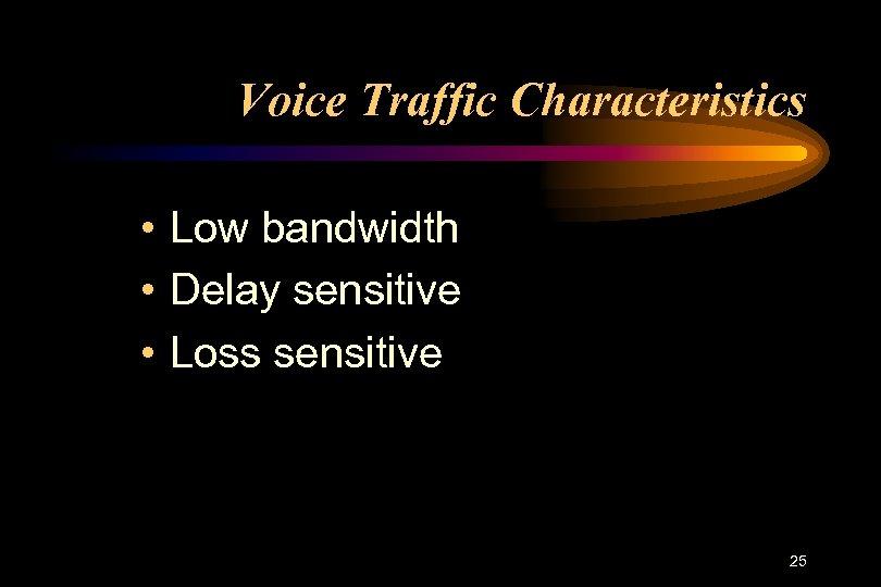 Voice Traffic Characteristics • Low bandwidth • Delay sensitive • Loss sensitive 25