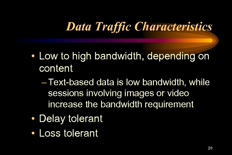 Data Traffic Characteristics • Low to high bandwidth, depending on content – Text-based data