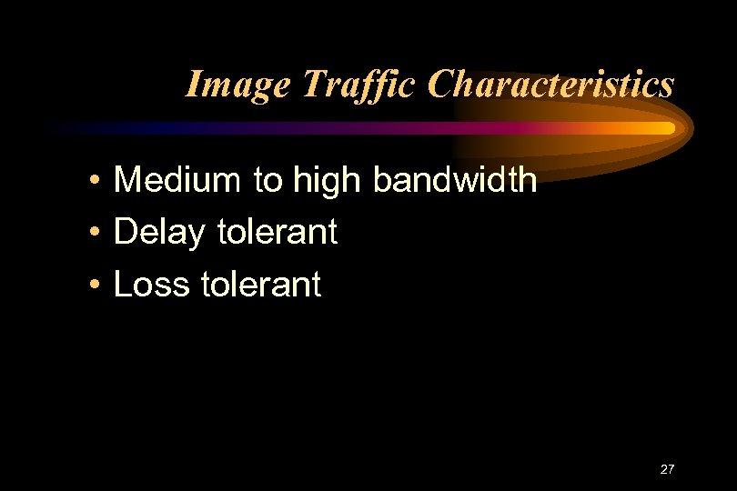 Image Traffic Characteristics • Medium to high bandwidth • Delay tolerant • Loss tolerant