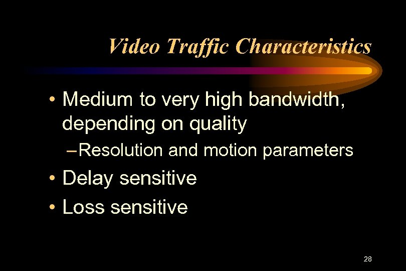 Video Traffic Characteristics • Medium to very high bandwidth, depending on quality – Resolution
