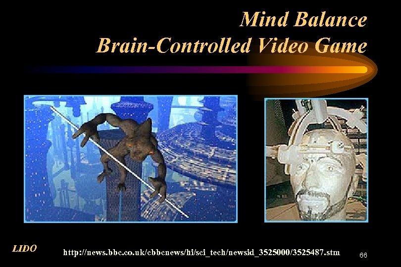 Mind Balance Brain-Controlled Video Game LIDO http: //news. bbc. co. uk/cbbcnews/hi/sci_tech/newsid_3525000/3525487. stm 66
