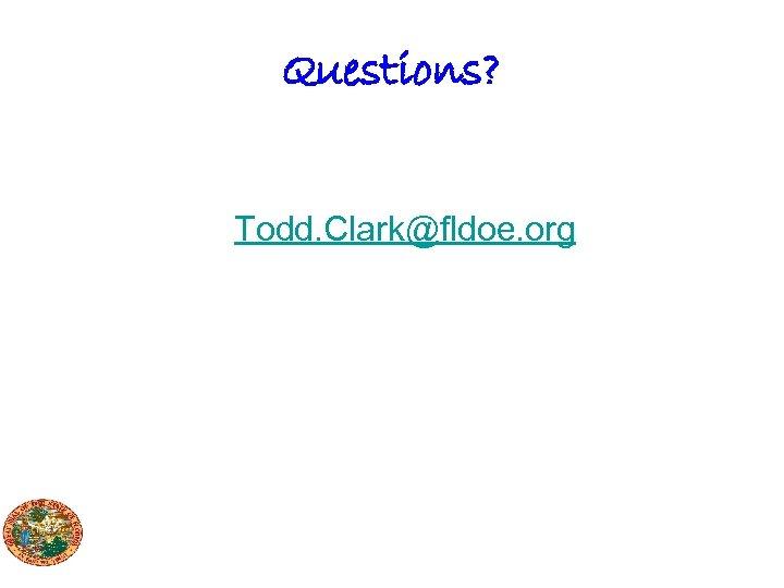 Questions? Todd. Clark@fldoe. org