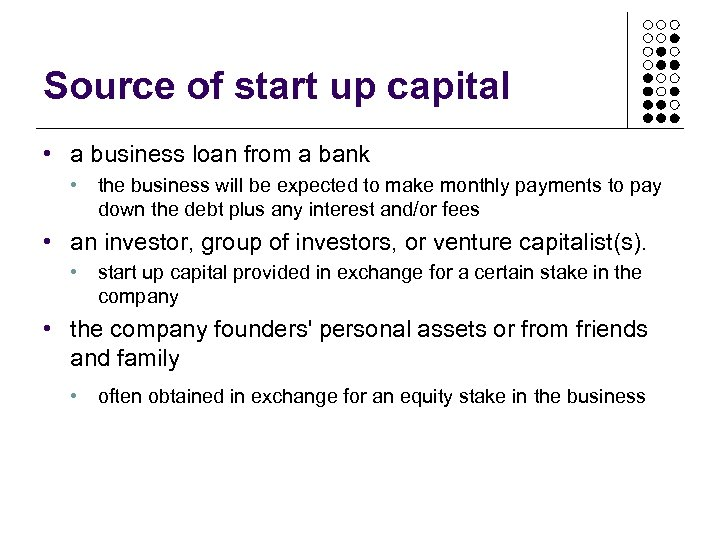 Source of start up capital • a business loan from a bank • the
