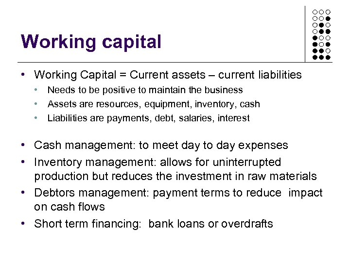 Working capital • Working Capital = Current assets – current liabilities • Needs to