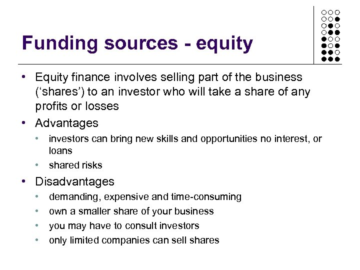 Funding sources - equity • Equity finance involves selling part of the business ('shares')