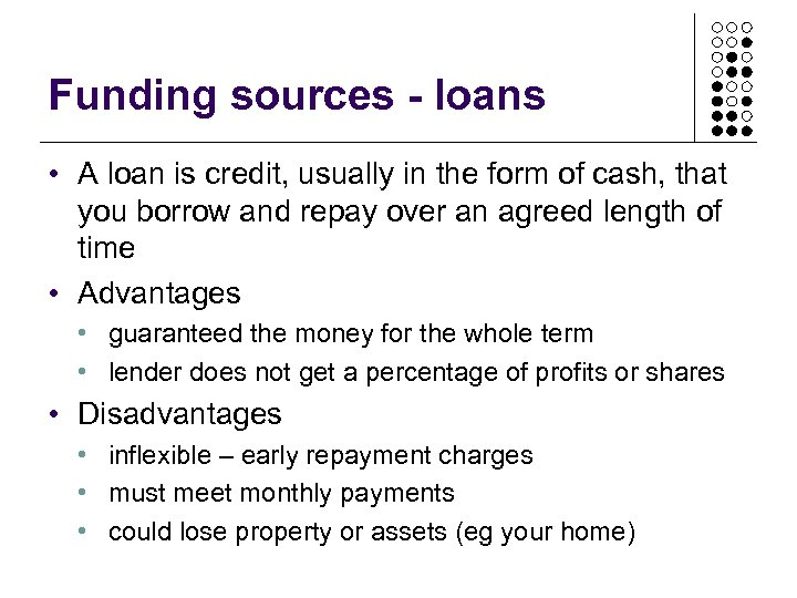 Funding sources - loans • A loan is credit, usually in the form of