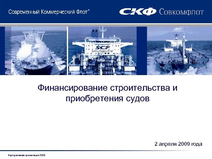Финансирование строительства и приобретения судов 2 апреля 2009 года Корпоративная презентация 2008