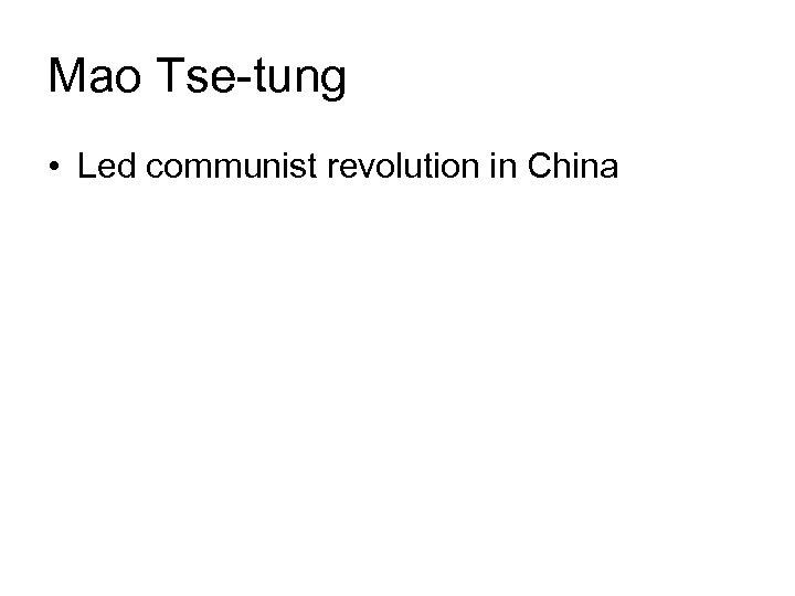 Mao Tse-tung • Led communist revolution in China