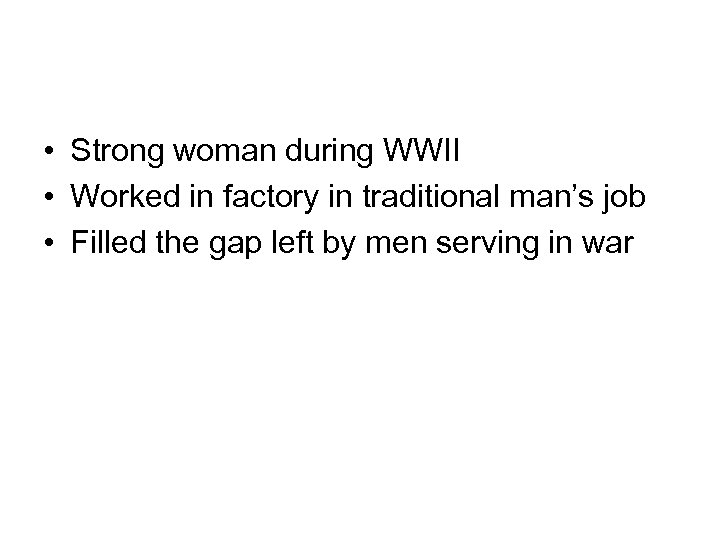 • Strong woman during WWII • Worked in factory in traditional man's job