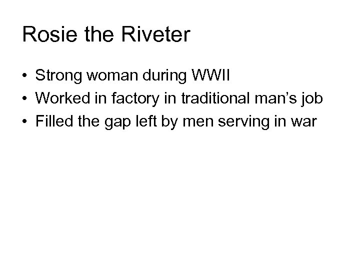Rosie the Riveter • Strong woman during WWII • Worked in factory in traditional