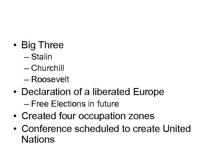 • Big Three – Stalin – Churchill – Roosevelt • Declaration of a