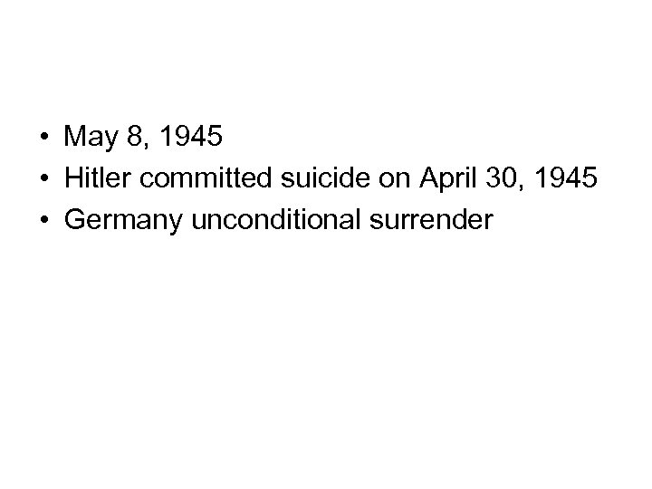 • May 8, 1945 • Hitler committed suicide on April 30, 1945 •