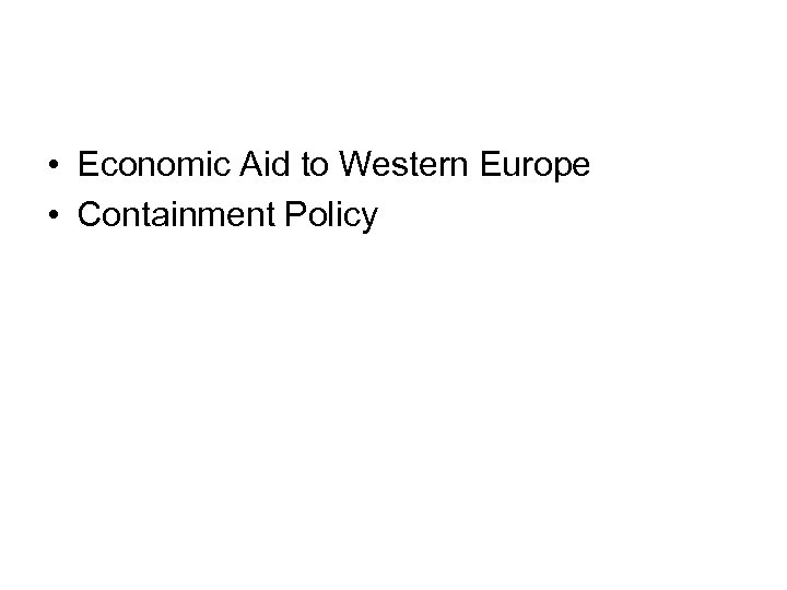 • Economic Aid to Western Europe • Containment Policy