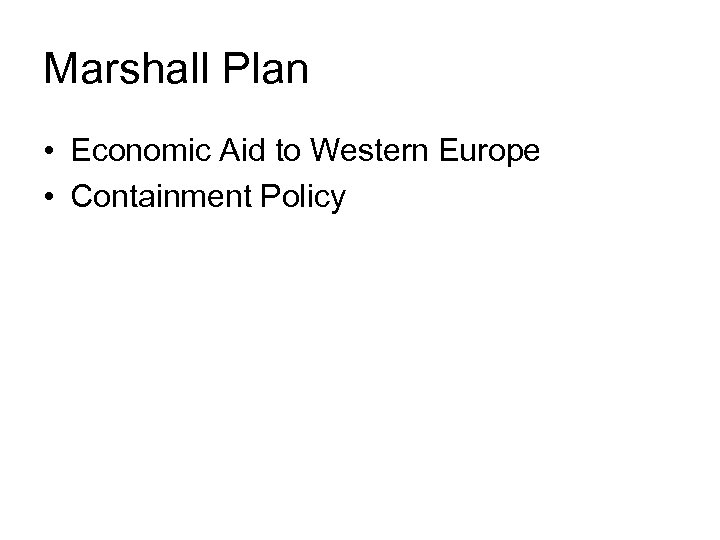 Marshall Plan • Economic Aid to Western Europe • Containment Policy