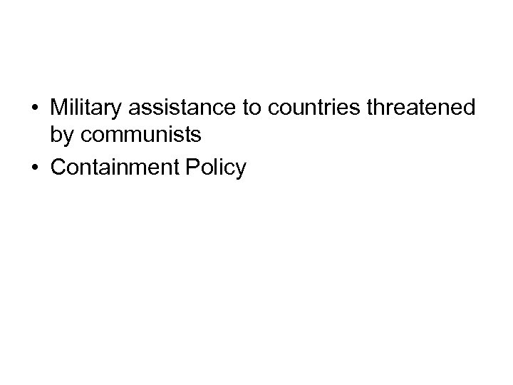 • Military assistance to countries threatened by communists • Containment Policy