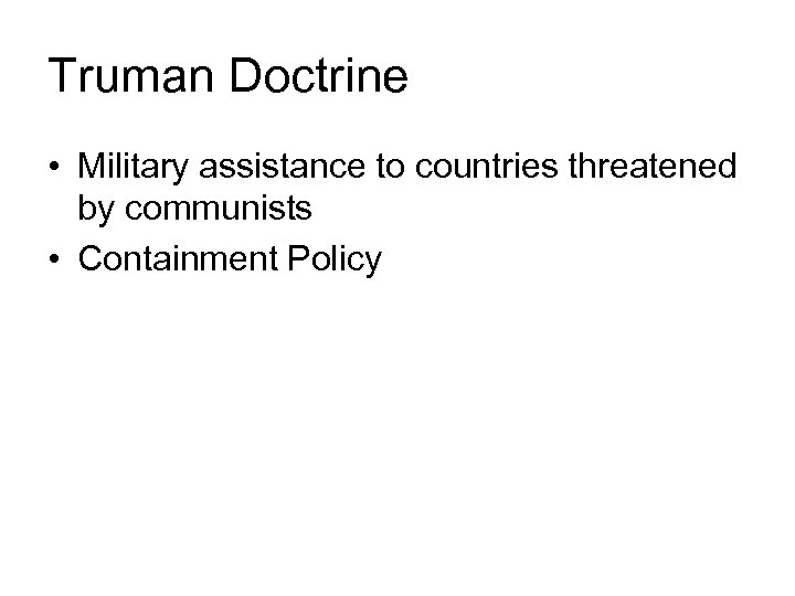 Truman Doctrine • Military assistance to countries threatened by communists • Containment Policy