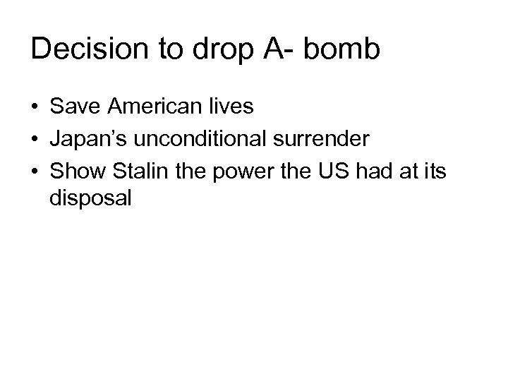 Decision to drop A- bomb • Save American lives • Japan's unconditional surrender •
