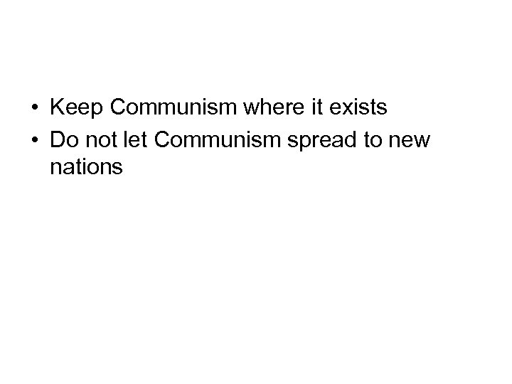 • Keep Communism where it exists • Do not let Communism spread to