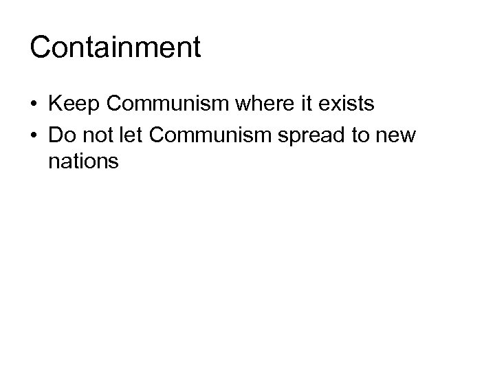 Containment • Keep Communism where it exists • Do not let Communism spread to