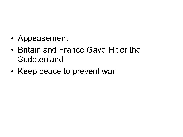 • Appeasement • Britain and France Gave Hitler the Sudetenland • Keep peace