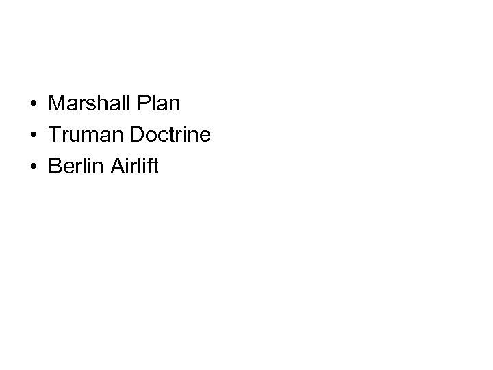 • Marshall Plan • Truman Doctrine • Berlin Airlift