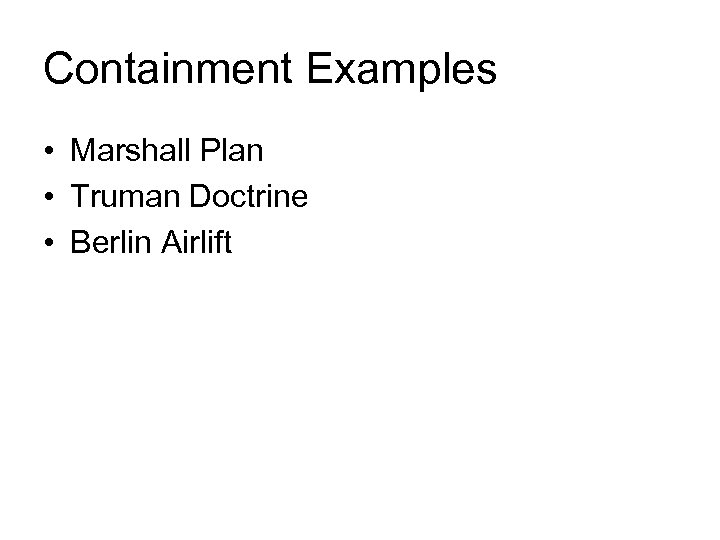 Containment Examples • Marshall Plan • Truman Doctrine • Berlin Airlift