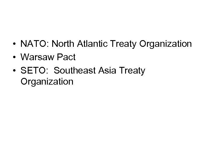 • NATO: North Atlantic Treaty Organization • Warsaw Pact • SETO: Southeast Asia