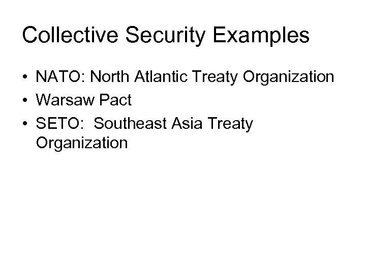 Collective Security Examples • NATO: North Atlantic Treaty Organization • Warsaw Pact • SETO: